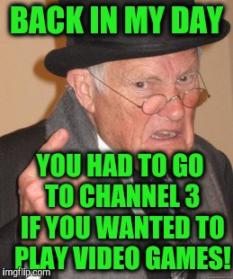 Back In My Day Meme | BACK IN MY DAY YOU HAD TO GO TO CHANNEL 3 IF YOU WANTED TO PLAY VIDEO GAMES! | image tagged in memes,back in my day | made w/ Imgflip meme maker