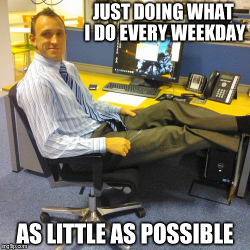 Just another day at the office | JUST DOING WHAT I DO EVERY WEEKDAY AS LITTLE AS POSSIBLE | image tagged in memes,relaxed office guy | made w/ Imgflip meme maker