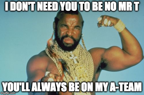 Mr T | I DON'T NEED YOU TO BE NO MR T YOU'LL ALWAYS BE ON MY A-TEAM | image tagged in memes,mr t | made w/ Imgflip meme maker