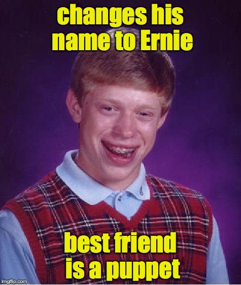 Bad Luck Brian Meme | changes his name to Ernie best friend is a puppet | image tagged in memes,bad luck brian | made w/ Imgflip meme maker