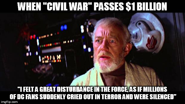 "Obi Wan Alderaan | WHEN ""CIVIL WAR"" PASSES $1 BILLION ""I FELT A GREAT DISTURBANCE IN THE FORCE, AS IF MILLIONS OF DC FANS SUDDENLY CRIED OUT IN TERROR AND WERE 