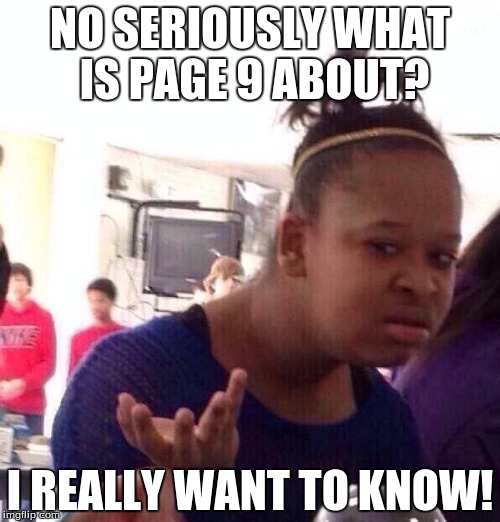 Black Girl Wat Meme | NO SERIOUSLY WHAT IS PAGE 9 ABOUT? I REALLY WANT TO KNOW! | image tagged in memes,black girl wat | made w/ Imgflip meme maker