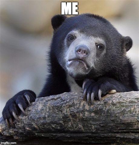 Confession Bear Meme | ME | image tagged in memes,confession bear | made w/ Imgflip meme maker