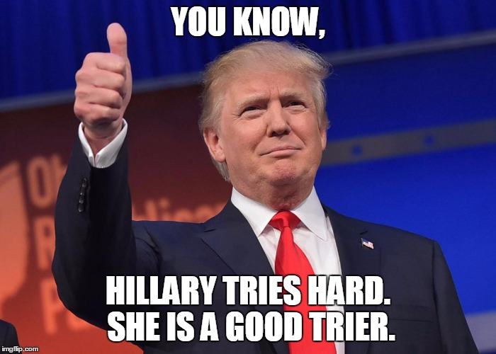 DJ Trump | YOU KNOW, HILLARY TRIES HARD. SHE IS A GOOD TRIER. | image tagged in dj trump | made w/ Imgflip meme maker