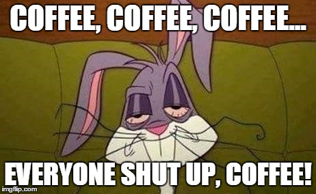 Coffee...Shhh... | COFFEE, COFFEE, COFFEE... EVERYONE SHUT UP, COFFEE! | image tagged in coffee,shut up,monday,mondays,bugs bunny | made w/ Imgflip meme maker