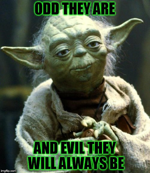 Star Wars Yoda Meme | ODD THEY ARE AND EVIL THEY WILL ALWAYS BE | image tagged in memes,star wars yoda | made w/ Imgflip meme maker