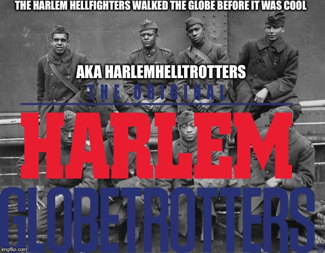 The Harlem HellTrotters (When the boys made a b-ball team) | THE HARLEM HELLFIGHTERSWALKED THE GLOBE BEFORE IT WAS COOL AKA HARLEMHELLTROTTERS | image tagged in battlefield,battlefield 1,battlefield memes,battlefield 1 memes,harlem hell fighters | made w/ Imgflip meme maker