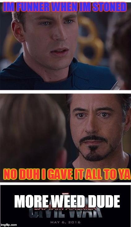 Marvel Civil War 1 | IM FUNNER WHEN IM STONED NO DUH I GAVE IT ALL TO YA MORE WEED DUDE | image tagged in memes,marvel civil war 1 | made w/ Imgflip meme maker