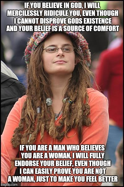 College Liberal Meme | IF YOU BELIEVE IN GOD, I WILL MERCILESSLY RIDICULE YOU, EVEN THOUGH I CANNOT DISPROVE GODS EXISTENCE AND YOUR BELIEF IS A SOURCE OF COMFORT  | image tagged in memes,college liberal | made w/ Imgflip meme maker