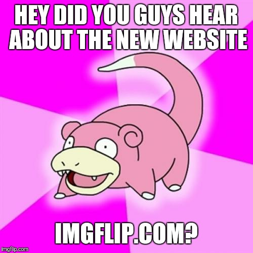 Slowpoke |  HEY DID YOU GUYS HEAR ABOUT THE NEW WEBSITE; IMGFLIP.COM? | image tagged in memes,slowpoke | made w/ Imgflip meme maker