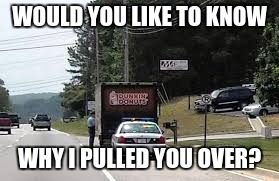 WOULD YOU LIKE TO KNOW WHY I PULLED YOU OVER? | image tagged in doughnut | made w/ Imgflip meme maker