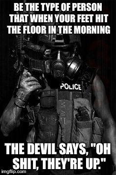 "BE THE TYPE OF PERSON THAT WHEN YOUR FEET HIT THE FLOOR IN THE MORNING THE DEVIL SAYS, ""OH SHIT, THEY'RE UP."" 