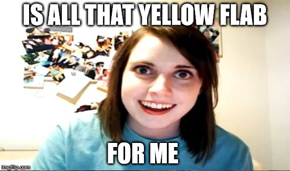 IS ALL THAT YELLOW FLAB FOR ME | made w/ Imgflip meme maker