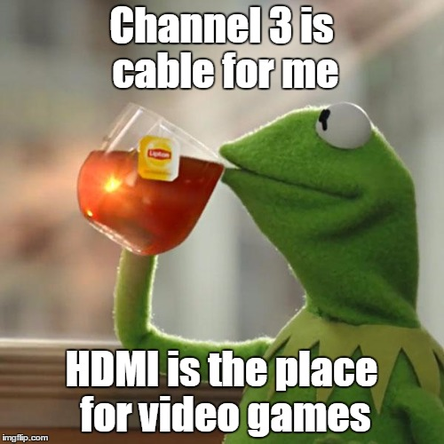 But Thats None Of My Business Meme | Channel 3 is cable for me HDMI is the place for video games | image tagged in memes,but thats none of my business,kermit the frog | made w/ Imgflip meme maker
