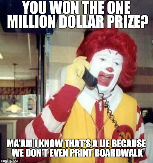ronald mcdonalds call | YOU WON THE ONE MILLION DOLLAR PRIZE? MA'AM I KNOW THAT'S A LIE BECAUSE WE DON'T EVEN PRINT BOARDWALK | image tagged in ronald mcdonalds call | made w/ Imgflip meme maker