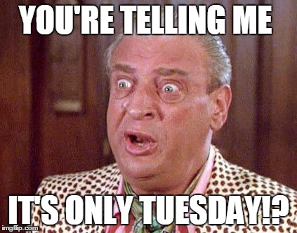Rodney Dangerfield Shocked | YOU'RE TELLING ME IT'S ONLY TUESDAY!? | image tagged in rodney dangerfield shocked | made w/ Imgflip meme maker