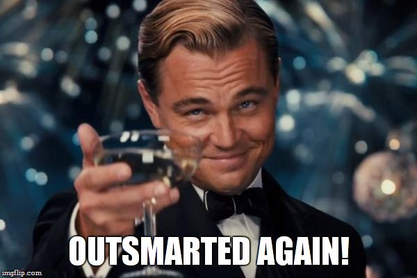 Leonardo Dicaprio Cheers Meme | OUTSMARTED AGAIN! | image tagged in memes,leonardo dicaprio cheers | made w/ Imgflip meme maker