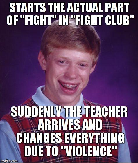 "Bad Luck Brian Meme | STARTS THE ACTUAL PART OF ""FIGHT"" IN ""FIGHT CLUB"" SUDDENLY THE TEACHER ARRIVES AND CHANGES EVERYTHING DUE TO ""VIOLENCE"" 