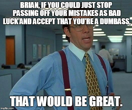 That Would Be Great Meme | BRIAN, IF YOU COULD JUST STOP PASSING OFF YOUR MISTAKES AS BAD LUCK AND ACCEPT THAT YOU'RE A DUMBASS, THAT WOULD BE GREAT. | image tagged in memes,that would be great | made w/ Imgflip meme maker