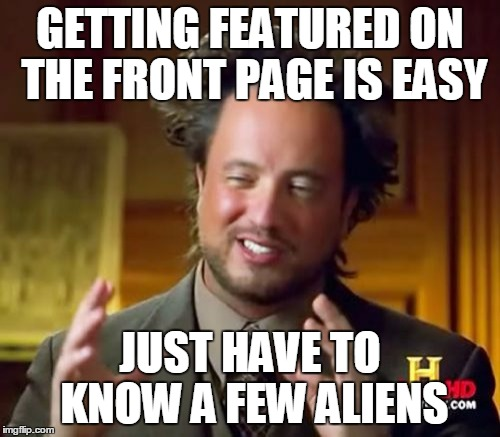 Ancient Aliens Meme | GETTING FEATURED ON THE FRONT PAGE IS EASY JUST HAVE TO KNOW A FEW ALIENS | image tagged in memes,ancient aliens,funny | made w/ Imgflip meme maker