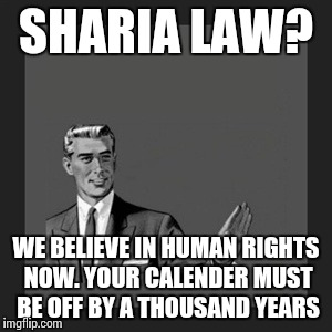 21st century, not the 12th | SHARIA LAW? WE BELIEVE IN HUMAN RIGHTS NOW. YOUR CALENDER MUST BE OFF BY A THOUSAND YEARS | image tagged in memes,kill yourself guy | made w/ Imgflip meme maker