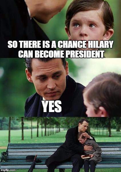 Finding Neverland Meme |  SO THERE IS A CHANCE HILARY CAN BECOME PRESIDENT; YES | image tagged in memes,finding neverland | made w/ Imgflip meme maker