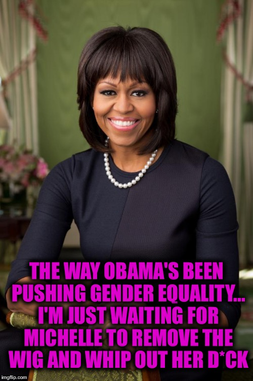 I knew there was a reason... | THE WAY OBAMA'S BEEN PUSHING GENDER EQUALITY... I'M JUST WAITING FOR MICHELLE TO REMOVE THE WIG AND WHIP OUT HER D*CK | image tagged in michelle obama,obama,transgender bathroom,memes,funny | made w/ Imgflip meme maker