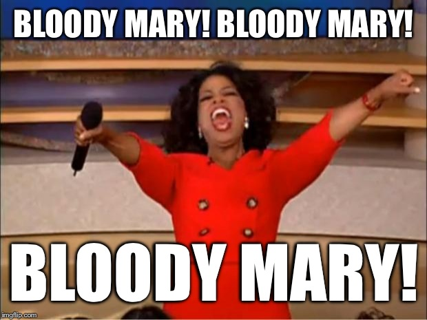 Oprah You Get A Meme | BLOODY MARY! BLOODY MARY! BLOODY MARY! | image tagged in memes,oprah you get a | made w/ Imgflip meme maker