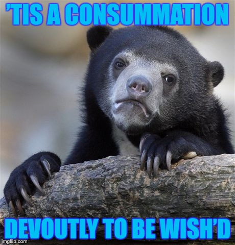 Confession Bear Meme | 'TIS A CONSUMMATION DEVOUTLY TO BE WISH'D | image tagged in memes,confession bear | made w/ Imgflip meme maker