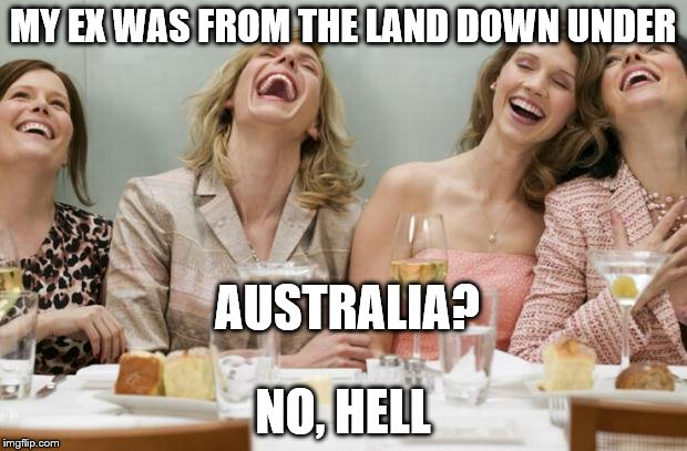 Do you come from a land down under? |  MY EX WAS FROM THE LAND DOWN UNDER; AUSTRALIA? NO, HELL | image tagged in laughing women | made w/ Imgflip meme maker