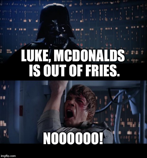 Star Wars No Meme | LUKE, MCDONALDS IS OUT OF FRIES. NOOOOOO! | image tagged in memes,star wars no | made w/ Imgflip meme maker