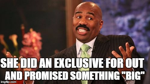 "Steve Harvey Meme | SHE DID AN EXCLUSIVE FOR OUT AND PROMISED SOMETHING ""BIG"" 
