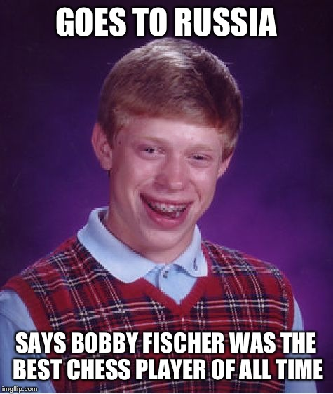 Bad Luck Brian Meme | GOES TO RUSSIA SAYS BOBBY FISCHER WAS THE BEST CHESS PLAYER OF ALL TIME | image tagged in memes,bad luck brian | made w/ Imgflip meme maker
