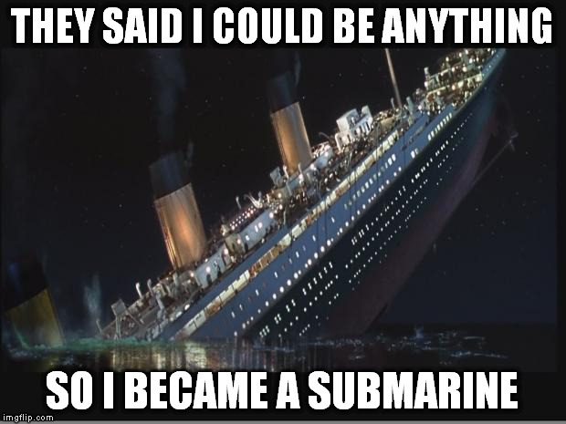 Yeah... About That... | THEY SAID I COULD BE ANYTHING SO I BECAME A SUBMARINE | image tagged in titanic sinking,memes,funny,submarine | made w/ Imgflip meme maker