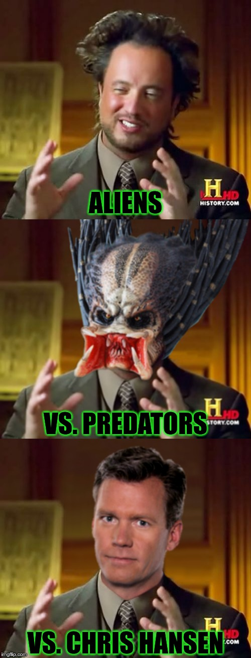 Aliens vs. Predators vs. Chris Hansen | ALIENS VS. PREDATORS VS. CHRIS HANSEN | image tagged in a vs p vs ch,equi-bean-ium,ancient aliens,predator-alien-guy,chris hansen,aliens | made w/ Imgflip meme maker
