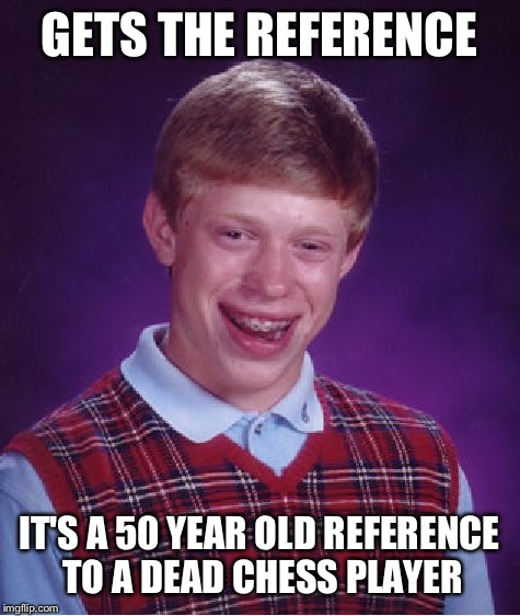 Bad Luck Brian Meme | GETS THE REFERENCE IT'S A 50 YEAR OLD REFERENCE TO A DEAD CHESS PLAYER | image tagged in memes,bad luck brian | made w/ Imgflip meme maker