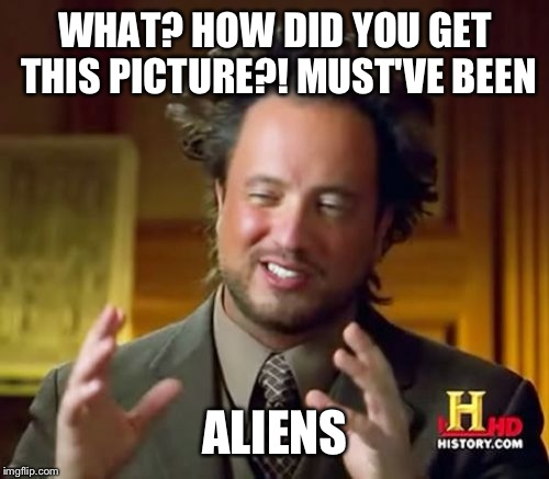 Ancient Aliens Meme | WHAT? HOW DID YOU GET THIS PICTURE?! MUST'VE BEEN ALIENS | image tagged in memes,ancient aliens | made w/ Imgflip meme maker