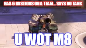 Bastion for tank 2020 | HAS 6 BASTIONS ON A TEAM... SAYS NO TANK U WOT M8 | image tagged in overwatch,bastion,tank,2020,6,u wot m8 | made w/ Imgflip meme maker