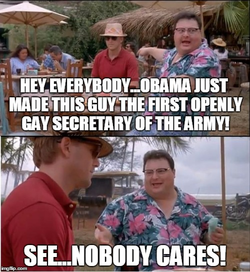 Truth is stranger than fiction! | HEY EVERYBODY...OBAMA JUST MADE THIS GUY THE FIRST OPENLY GAY SECRETARY OF THE ARMY! SEE...NOBODY CARES! | image tagged in memes,see nobody cares,gay,army,secretary | made w/ Imgflip meme maker