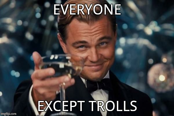 EVERYONE EXCEPT TROLLS | image tagged in memes,leonardo dicaprio cheers | made w/ Imgflip meme maker