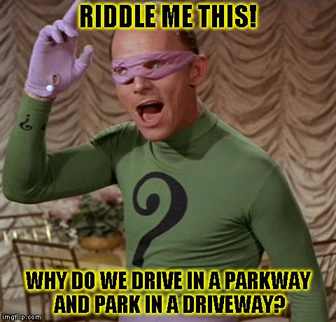 Riddle me this! |  RIDDLE ME THIS! WHY DO WE DRIVE IN A PARKWAY AND PARK IN A DRIVEWAY? | image tagged in funny,riddler,memes,batman,dc comics | made w/ Imgflip meme maker