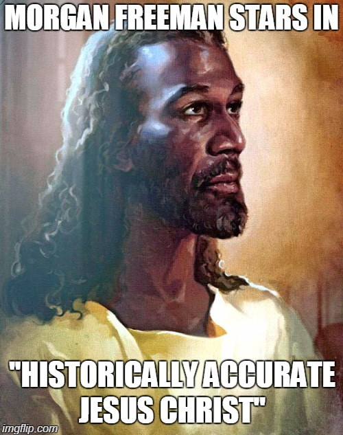 Morgan Freeman IS God | MORGAN FREEMAN STARS IN JESUS CHRIST'' ''HISTORICALLY ACCURATE | image tagged in memes,funny,morgan freeman god,black jesus,morgan freeman,jesus christ | made w/ Imgflip meme maker