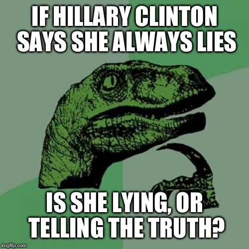 Philosoraptor Meme | IF HILLARY CLINTON SAYS SHE ALWAYS LIES IS SHE LYING, OR TELLING THE TRUTH? | image tagged in memes,philosoraptor | made w/ Imgflip meme maker