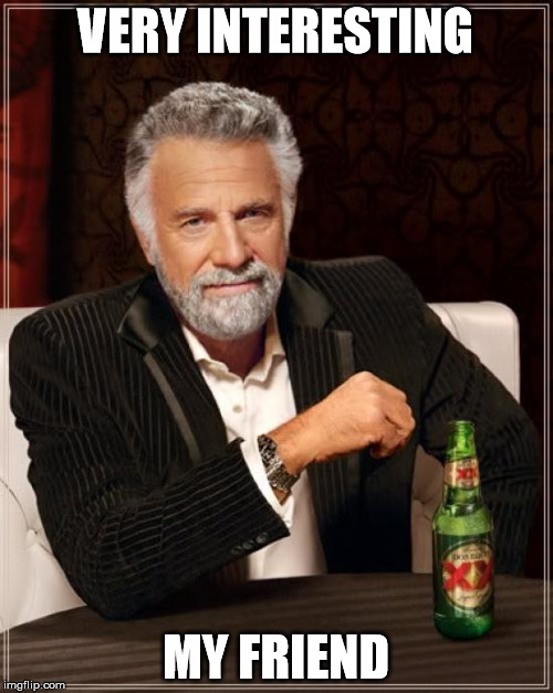 The Most Interesting Man In The World Meme | VERY INTERESTING MY FRIEND | image tagged in memes,the most interesting man in the world | made w/ Imgflip meme maker