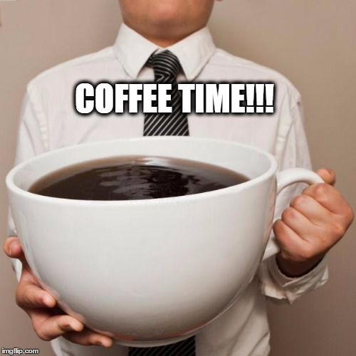 giant coffee | COFFEE TIME!!! | image tagged in giant coffee | made w/ Imgflip meme maker