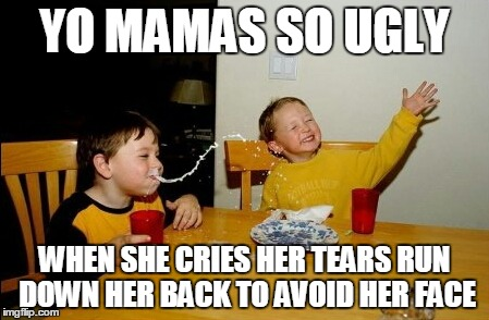 Yo Mamas So Fat Meme | YO MAMAS SO UGLY WHEN SHE CRIES HER TEARS RUN DOWN HER BACK TO AVOID HER FACE | image tagged in memes,yo mamas so fat | made w/ Imgflip meme maker