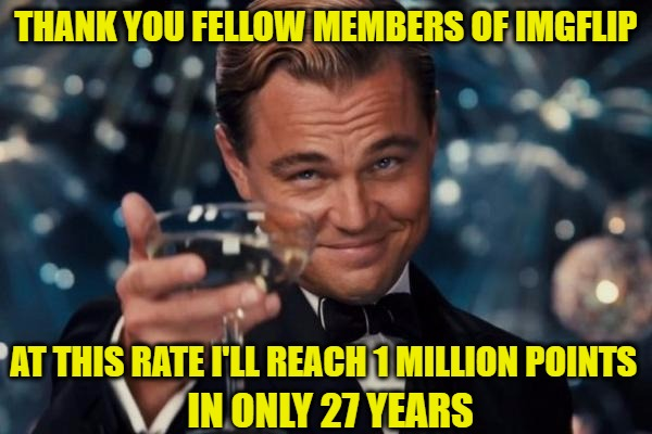 Leonardo Dicaprio Cheers Meme | THANK YOU FELLOW MEMBERS OF IMGFLIP AT THIS RATE I'LL REACH 1 MILLION POINTS IN ONLY 27 YEARS | image tagged in memes,leonardo dicaprio cheers | made w/ Imgflip meme maker
