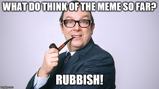 WHAT DO THINK OF THE MEME SO FAR? RUBBISH! | made w/ Imgflip meme maker