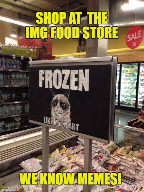 Grumpy cat frozen heart  | SHOP AT  THE IMG FOOD STORE WE KNOW MEMES! | image tagged in grumpy cat frozen heart | made w/ Imgflip meme maker