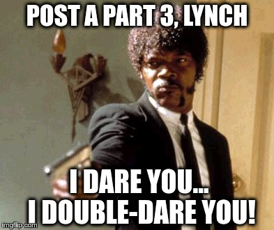 Say That Again I Dare You Meme | POST A PART 3, LYNCH I DARE YOU... I DOUBLE-DARE YOU! | image tagged in memes,say that again i dare you | made w/ Imgflip meme maker